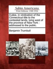 Cover of: A Plea in Vindication of the Connecticut Title to the Contested Lands Lying West of the Province of NewYork
