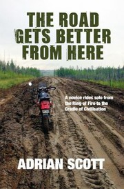Cover of: The Road Gets Better From Here A Novice Rides Solo From The Ring Of Fire To The Cradle Of Civilisation