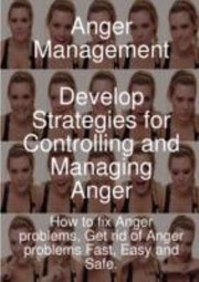 Cover of: Anger Management Develop Strategies For Controlling And Managing Anger How To Fix Anger Problems Get Rid Of Anger Problems Fast Easy And Safe