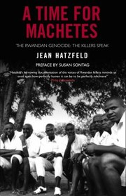 Cover of: A Time For Machetes The Rwandan Genocide The Killers Speak