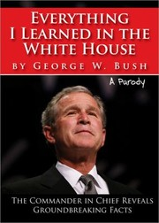 Cover of: Everything I Learned in the White House by George W Bush A Parody