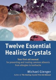 Cover of: Twelve Essential Healing Crystals Your First Aid Manual For Preventing And Treating Common