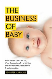 Cover of: The Business Of Baby What Doctors Dont Tell You What Corporations Try To Sell You And How To Put Your Pregnancy Childbirth And Baby Before Their Bottom Line |