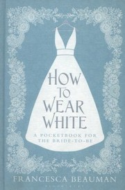 Cover of: How To Wear White A Pocket Book For The Bridetobe