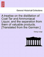 Cover of: A Treatise on the Distillation of CoalTar and Ammoniacal Liquor and the Separation from Them of Valuable Products Translated from the German