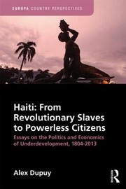 Cover of: Haiti From Revolutionary Slaves To Powerless Citizens Essays On The Politics And Economics Of Underdevelopment 18042013