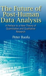 Cover of: The Future of PostHuman Data Analysis a Preface to a New Theory of Quantitative and Qualitative Research