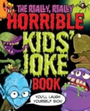 Cover of: Really Really Horrible Kids Joke Book The Youll Laugh Yourself Sick