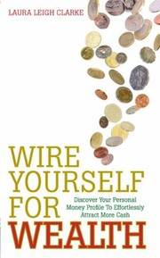 Wire Yourself For Wealth Discover Your Personal Money Profile To Effortlessly Attract More Cash by Laura Leigh Clarke