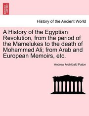 Cover of: A History of the Egyptian Revolution from the Period of the Mamelukes to the Death of Mohammed Ali From Arab and European Memoirs Etc