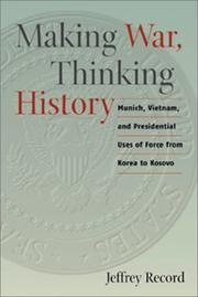 Cover of: Making war, thinking history: Munich, Vietnam, and presidential uses of force from Korea to Kosovo