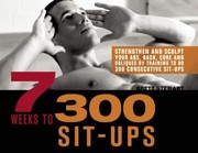 Cover of: 7 Weeks To 300 Situps Strengthen And Sculpt Your Abs Back Core And Obliques By Training To Do 300 Consecutive Situps