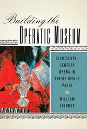 Cover of: Building The Operatic Museum Eighteenthcentury Opera In Findesicle Paris