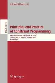 Cover of: Principles And Practice Of Constraint Programming 18th International Conference Cp 2012 Qubec City Canada October 812 2012 Proceedings