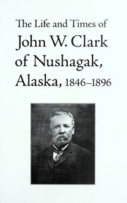 Cover of: The life and times of John W. Clark of Nushagak, Alaska, 1846-1896 | John B. Branson