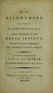 Cover of: Six discourses, delivered by Sir John Pringle ... when President of the Royal Society; on occasion of six annual assignments of Sir Godfrey Copley's Medal. To which is prefixed the life of the author