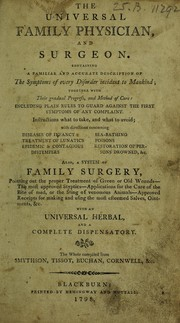 Cover of: The Universal family physician and surgeon containing a familiar and accurate description of the symptoms of every disorder incident to mankind, together with their gradual progress, and method of cure ... Also, a system of family surgery ... With an universal herbal and a complete dispensatory
