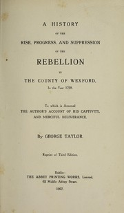 Cover of: A history of the rise, progress, and suppression of the rebellion in the county of Wexford, in the year 1798