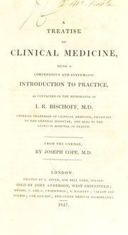 Cover of: A treatise on clinical medicine, being a compendious and systematic introduction to practice, as contained in the memoranda of I. R. Bischoff