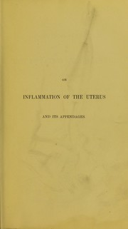 Cover of: A practical treatise on inflammation of the uterus and its appendages, and on ulceration and induration of the neck of the uterus | James Henry Bennet