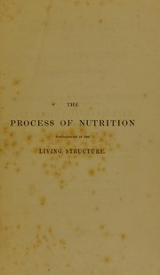 Cover of: The actual process of nutrition in the living structure demonstrated by the microscope; and the renewal of the tissues and secretions, with the phenomena and products of inflammation, illustrated and established | William Addison