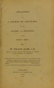 Cover of: Analysis of a course of lectures on the anatomy and physiology of the human body. [Part 1. Anatomy] | Clark, William, 1788-1869