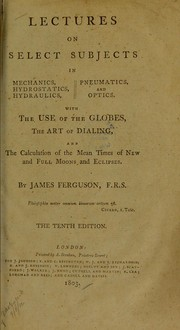 Cover of: Lectures on select subjects in mechanics, hydrostatics, hydraulics, pneumatics, and optics, with the use of the globes, the art of dialing, and the calculation of the mean times of new and full moons and eclipses