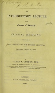 Cover of: An introductory lecture to a course of lectures on clinical medicine, delivered in the theatre of the London Hospital, Saturday, January 31, 1829 | James A. Gordon