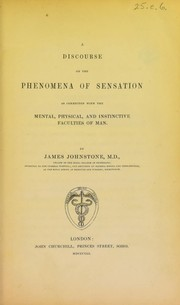 Cover of: A discourse on the phenomena of sensation as connected with the mental, physical, and instinctive faculties of man | James Johnstone