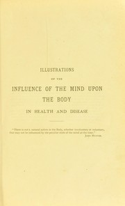Cover of: Illustrations of the influence of the mind upon the body in health and disease : designed to elucidate the action of the imagination