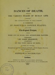 Cover of: The dances of death, through the various stages of human life: wherein the capriciousness of that tyrant is exhibited in forty-six copper plates; done from the original designs, which were cut in wood, and afterwards painted by John Holbein, in the Town Hall of Basil. To which are prefixed descriptions of each plate in French and English, with the Scripture text from which the designs were taken