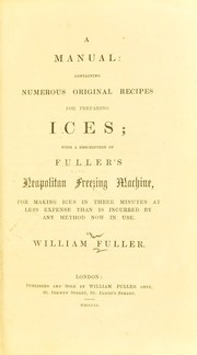Cover of: A manual containing numerous original recipes for preparing ices; with a description of Fuller's Neapolitan freezing machine, for making ices in three minutes at less expense than is incurred by any method now in use