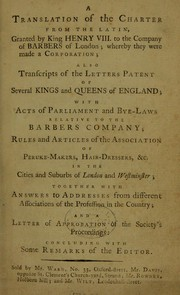 Cover of: A translation of the charter from the latin, granted by King Henry VIII to the Company of Barbers of London; whereby they were made a corporation; also transcripts of the letters patent ... with acts of Parliament and bye-laws relative to the ... Company; rules and articles of the Association of Peruke-Makers, Hair-Dressers, &c | Barbers Company (London, England)