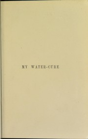 Cover of: My water-cure : as tested through more than thirty years and described for the healing of diseases and the preservation of health