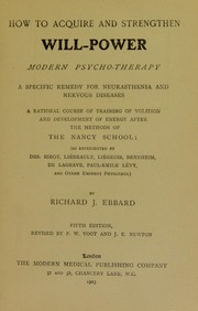 Cover of: How to acquire and strengthen will-power : modern psycho-therapy : a specific remedy for neurasthemia and nervous diseases : a rational course of training of volition and development of energy after the methods of the Nancy School (as represented by Drs. Ribot, Li©♭beault, Li©♭geois, Bernheim, De Lagrave, Paul-Emile L©♭vy, and other eminent physicians) | Richard J. Ebbard