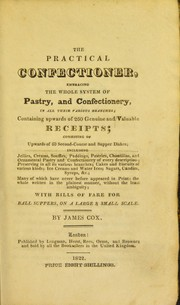 Cover of: The practical confectioner. Embracing the whole system of pastry, and confectionery in all their various branches, containing upwards of 260 genuine and valuable receipts ... including jellies, creams, souffles, puddings, pastries, chantillas, and ornamental pastry and confectionery of every description, preserving in all its various branches, cakes and biscuits of various kinds, ice creams and water ices, sugars, candies, syrups, &c. many of which have never before appeared in print ... with bills of fare for ball suppers, on a large & small scale