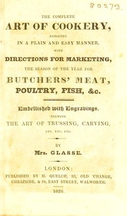 Cover of: The complete art of cookery: exhibited in a plain and easy manner, with directions for marketing, the season of the year for butchers' meat, poultry, fish, &c. : embellished with engravings, shewing the art of trussing, carving, etc. etc. etc.