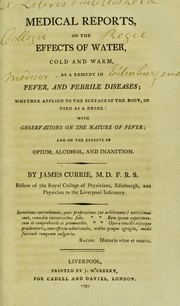 Cover of: Medical reports, on the effects of water, cold and warm, as a remedy in fever, and febrile diseases; whether applied to the surface of the body, or used as a drink: with observations on the nature of fever; and on the effects of opium, alcohol, and inanition | Currie, James