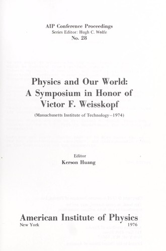 Physics and our world : a symposium in honor of Victor F. Weisskopf (Massachusetts Institute of Technology-1974) by