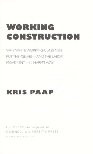Working construction : why white working-class men put themselves--and the labor movement--in harm's way by