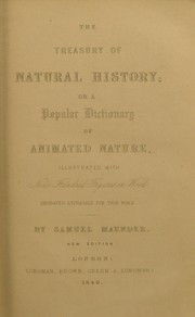 Cover of: The treasury of natural history ; or, a popular dictionary of animated nature ... To which are added, a syllabus of practical taxidermy, etc | Maunder, Samuel