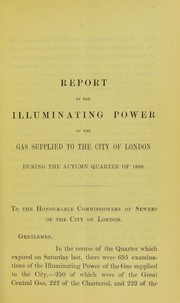 Cover of: Report of the illuminating power and chemical quality of the gas supplied to the City of London during the autumn quarter of 1866 | H. Letheby