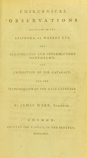 Cover of: Chirurgical observations relative to the epiphora, or watery eye, the scrophulous and intermittent ophthalmy, the extraction of the cataract, and the introduction of the male catheter | James Ware