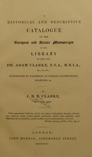 Cover of: A historical and descriptive catalogue of the European and Asiatic manuscripts in the library of the late Dr. Adam Clarke, F.S.A., M.R.I.A., etc. ... | Joseph Butterworth Bulmer Clarke