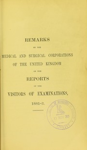 Cover of: Remarks by the Medical and Surgical Corporations of the United Kingdom on the reports of the Visitors of Examinations 1881-2 | Royal College of Surgeons of England
