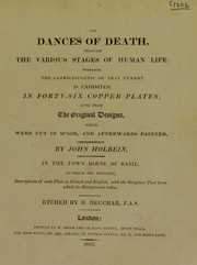 Cover of: The dances of death, through the various stages of human life. Wherein the capriciousness of that tyrant is exhibited: in forty-six copperplates