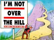 Cover of: I'm Not over the Hill, I'm Simply Too Old to Climb It