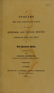 Cover of: An inquiry into the comparative forces of the extensor and flexor muscles connected with the joints of the human body | Julius Jeffreys