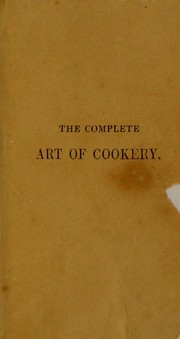 Cover of: The complete art of cookery, exhibited in a plain and easy manner, with directions for marketing; the seasons for meat, poultry, fish, game, etc. and numerous useful family receipts, etc