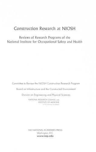 Construction research at NIOSH by Committee to Review the NIOSH Construction Research Program, Board on Infrastructure and the Constructed Environment, Division on Engineering and Physical Sciences, National Research Council and Institute of Medicine of the National Academies.